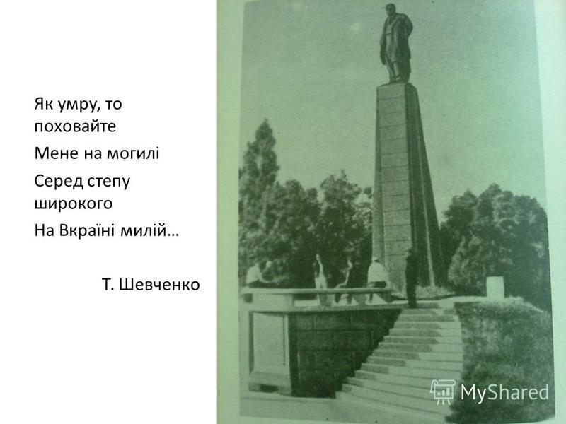 Як умру, то поховайте Мене на могилі Серед степу широкого На Вкраїні милій… Т. Шевченко