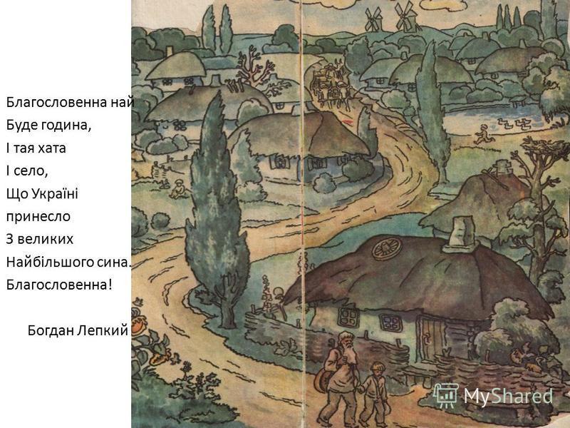 Благословенна най Буде година, І тая хата І село, Що Україні принесло З великих Найбільшого сина. Благословенна! Богдан Лепкий