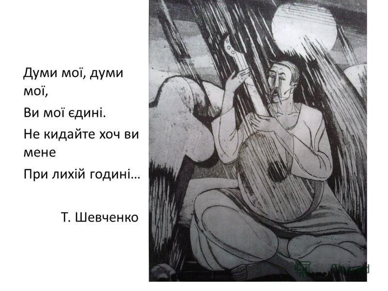 Думи мої, думи мої, Ви мої єдині. Не кидайте хоч ви мене При лихій годині… Т. Шевченко