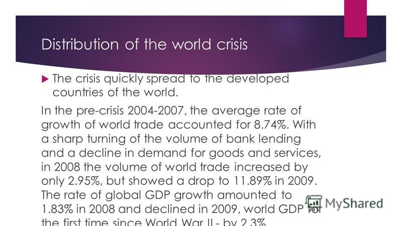 Distribution of the world crisis The crisis quickly spread to the developed countries of the world. In the pre-crisis 2004-2007, the average rate of growth of world trade accounted for 8.74%. With a sharp turning of the volume of bank lending and a d
