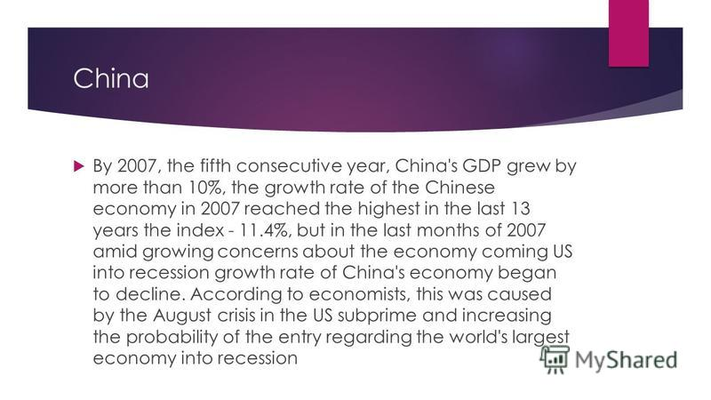 China By 2007, the fifth consecutive year, China's GDP grew by more than 10%, the growth rate of the Chinese economy in 2007 reached the highest in the last 13 years the index - 11.4%, but in the last months of 2007 amid growing concerns about the ec