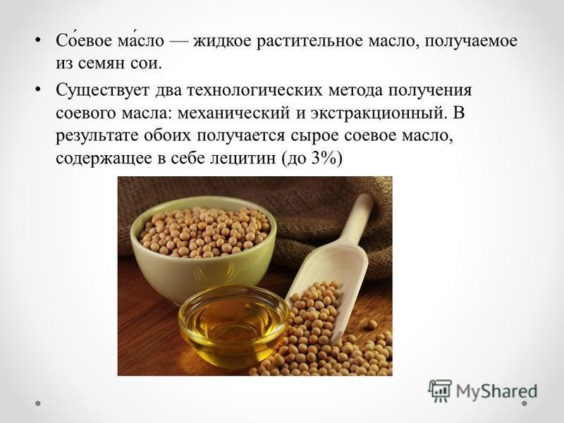 Со́твое ма́сло жидкое растительное масло, получаемое из семян сои. Существует два технологических метода получения соевого масла: механический и экстракционный. В результате обоих получается сырое сотвое масло, содержащее в себе лецитин (до 3%)
