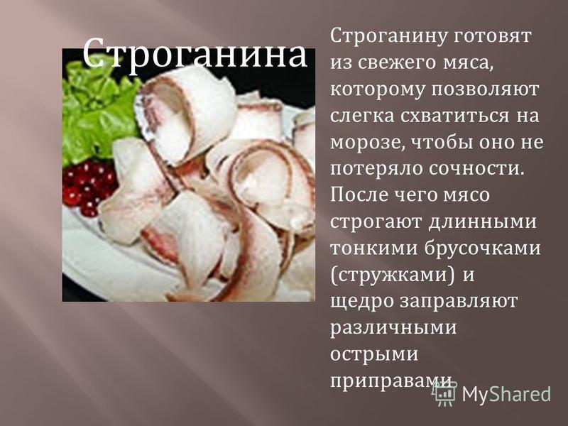 Строганину готовят из свежего мяса, которому позволяют слегка схватиться на морозе, чтобы оно не потеряло сочности. После чего мясо строгают длинными тонкими брусочками ( стружками ) и щедро заправляют различными острыми приправами Строганина