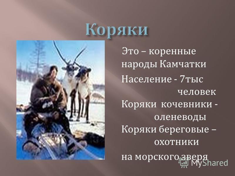 Это – коренные народы Камчатки Население - 7 тыс человек Коряки кочевники - оленеводы Коряки береговые – охотники на морского зверя