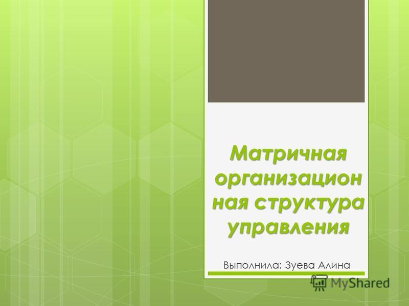 Матричная организационная структура управления Выполнила: Зуева Алина