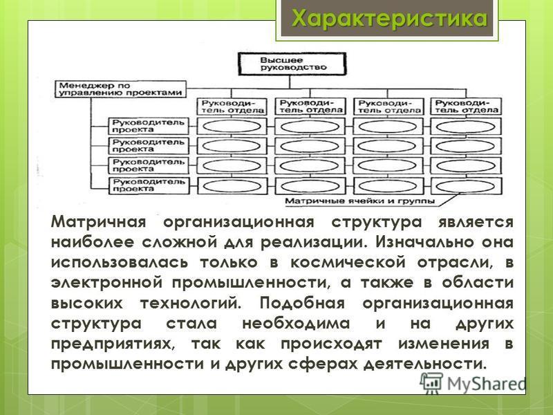 Характеристика Матричная организационная структура является наиболее сложной для реализации. Изначально она использовалась только в космической отрасли, в электронной промышленности, а также в области высоких технологий. Подобная организационная стру