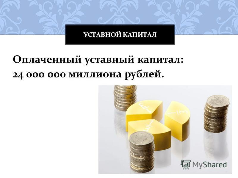 Оплаченный уставный капитал : 24 000 000 миллиона рублей. УСТАВНОЙ КАПИТАЛ
