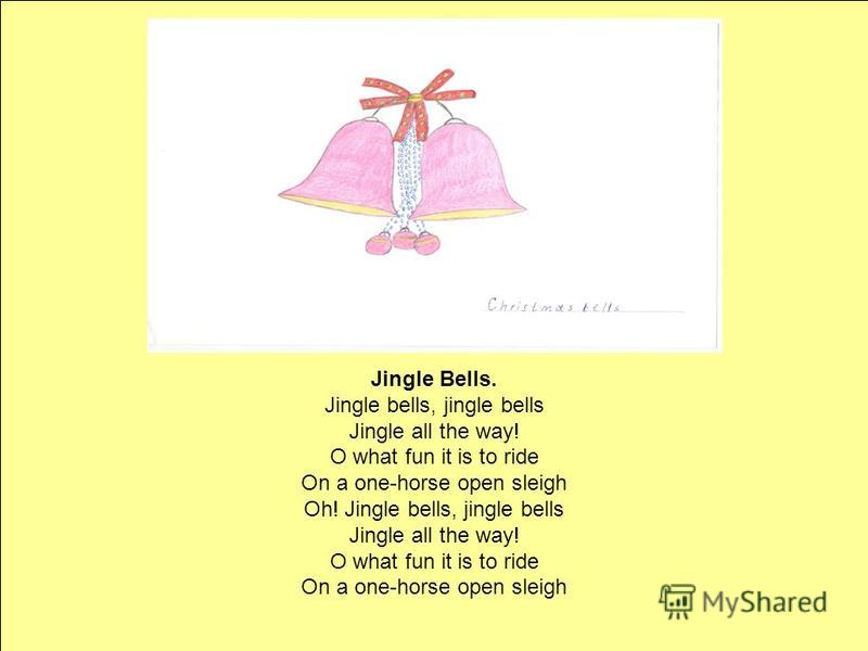 Jingle Bells. Jingle bells, jingle bells Jingle all the way! O what fun it is to ride On a one-horse open sleigh Oh! Jingle bells, jingle bells Jingle all the way! O what fun it is to ride On a one-horse open sleigh