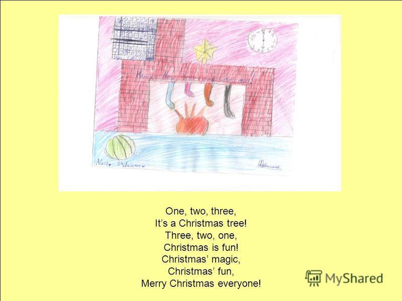One, two, three, Its a Christmas tree! Three, two, one, Christmas is fun! Christmas magic, Christmas fun, Merry Christmas everyone!