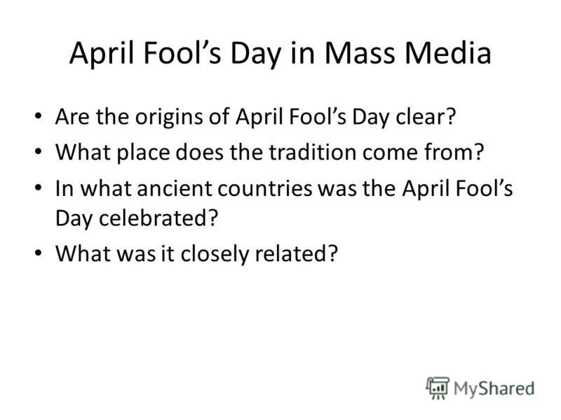 April Fools Day in Mass Media Are the origins of April Fools Day clear? What place does the tradition come from? In what ancient countries was the April Fools Day celebrated? What was it closely related?