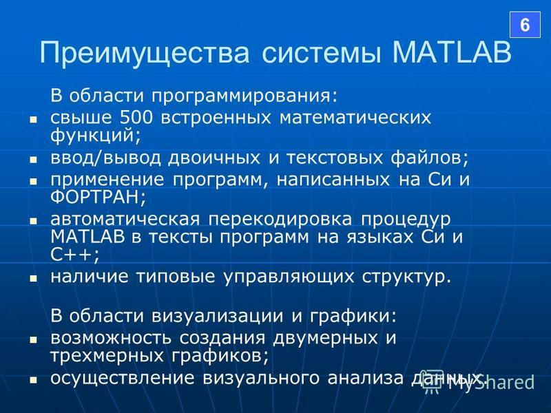 Преимущества системы MATLAB В области программирования: свыше 500 встроенных математических функций; ввод/вывод двоичных и текстовых файлов; применение программ, написанных на Си и ФОРТРАН; автоматическая перекодировка процедур MATLAB в тексты програ