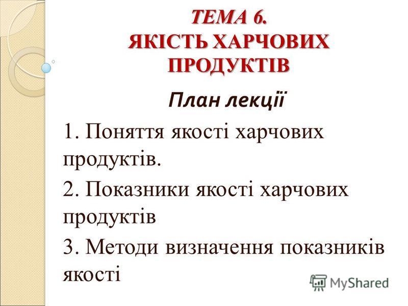 ТЕМА 6. ЯКІСТЬ ХАРЧОВИХ ПРОДУКТІВ ТЕМА 6. ЯКІСТЬ ХАРЧОВИХ ПРОДУКТІВ План лекції 1. Поняття якості харчових продуктів. 2. Показники якості харчових продуктів 3. Методи визначення показників якості