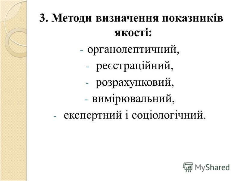 3. Методи визначення показників якості: - органолептичний, - реєстраційний, - розрахунковий, - вимірювальний, - експертний і соціологічний.