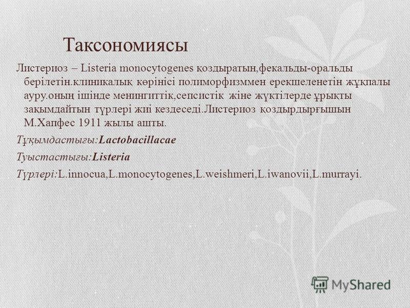 Таксономиясы Листериоз – Listeria monocytogenes қоздыратын,фекальды-оральды берілетін.клиникалық көрінісі полиморфизммен ерекшеленетін жұқпалы ауру.оның ішінде менингиттік,сепсистік жіне жүктілерде ұрықты зақымдайтын түрлері жиі кездеседі.Листериоз қ