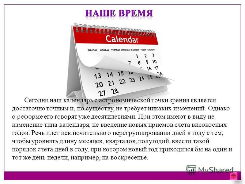 Сегодня наш календарь с астрономической точки зрения является достаточно точным и, по существу, не требует никаких изменений. Однако о реформе его говорят уже десятилетиями. При этом имеют в виду не изменение типа календаря, не введение новых приемов