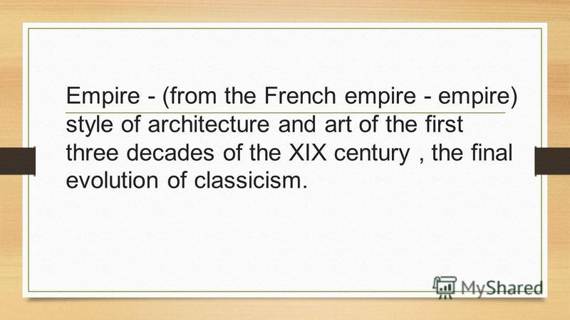 Empire - (from the French empire - empire) style of architecture and art of the first three decades of the XIX century, the final evolution of classicism.