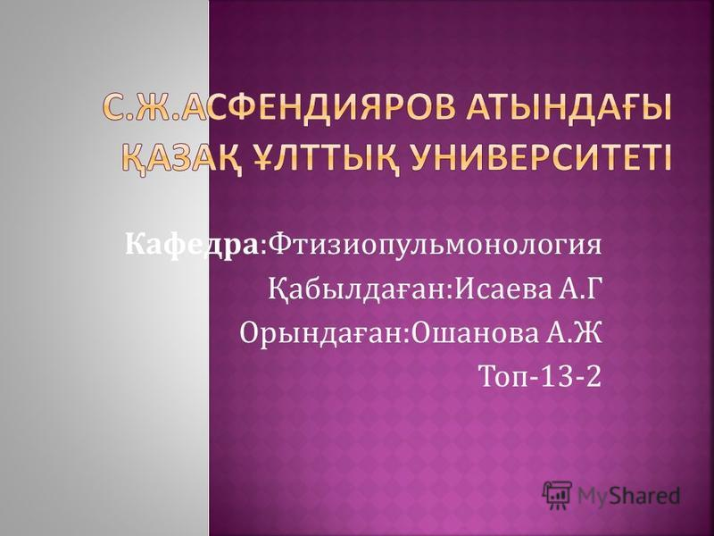Кафедра:Фтизиопульмонология Қабылдаған:Исаева А.Г Орындаған:Ошанова А.Ж Топ-13-2