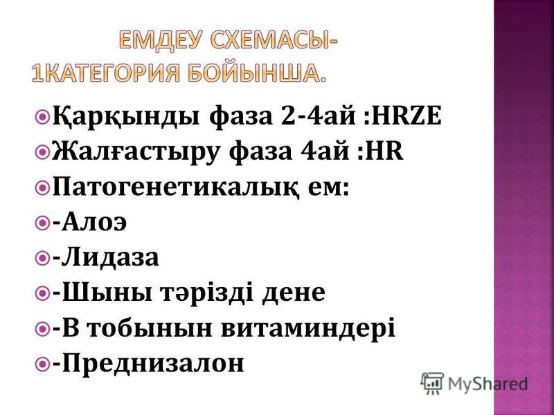 Қарқынды фаза 2-4ай :HRZE Жалғастыру фаза 4ай :HR Патогенетикалық ем: -Алоэ -Лидаза -Шыны тәрізді дене -В тобынын витаминдері -Преднизалон