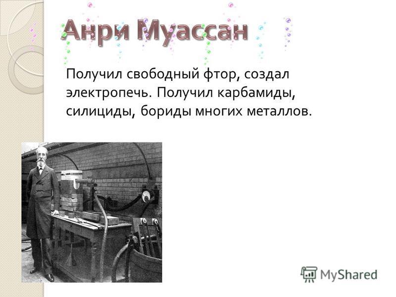 Получил свободный фтор, создал электропечь. Получил карбамиды, силициды, бориды многих металлов.