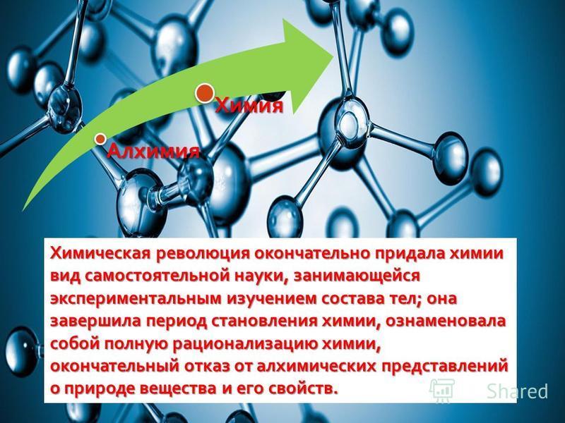 Химическая революция окончательно придала химии вид самостоятельной науки, занимающейся экспериментальным изучением состава тел ; она завершила период становления химии, ознаменовала собой полную рационализацию химии, окончательный отказ от алхимичес