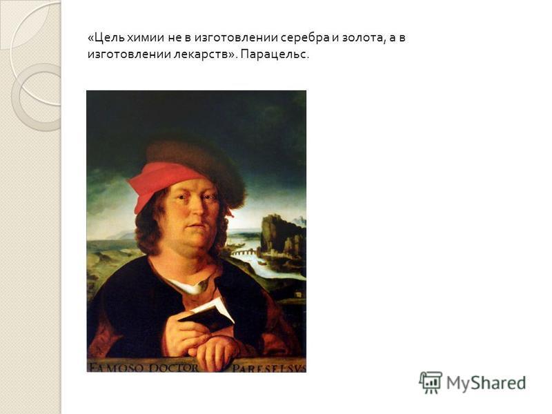 « Цель химии не в изготовлении серебра и золота, а в изготовлении лекарств ». Парацельс.