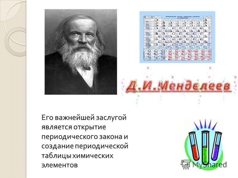 Его важнейшей заслугой является открытие периодического закона и создание периодической таблицы химических элементов