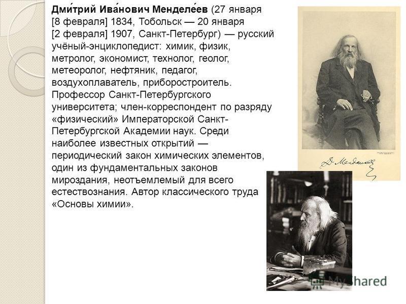 Дми́трий Ива́нович Менделе́ев (27 января [8 февраля] 1834, Тобольск 20 января [2 февраля] 1907, Санкт-Петербург) русский учёный-энциклопедист: химик, физик, метролог, экономист, технолог, геолог, метеоролог, нефтяник, педагог, воздухоплаватель, прибо