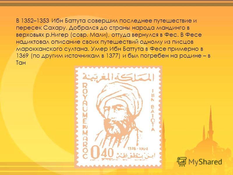 В 1352–1353 Ибн Баттута совершил последнее путешествие и пересек Сахару. Добрался до страны народа мандинго в верховьях р.Нигер (совр. Мали), оттуда вернулся в Фес. В Фесе надиктовал описание своих путешествий одному из писцов марокканского султана.