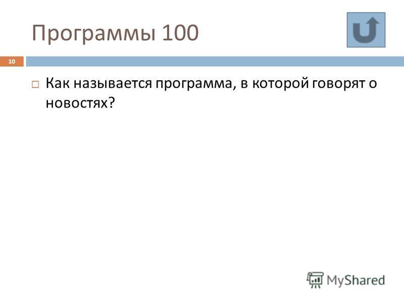 Программы 100 10 Как называется программа, в которой говорят о новостях ?