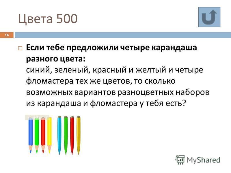 Цвета 500 14 Если тебе предложили четыре карандаша разного цвета : синий, зеленый, красный и желтый и четыре фломастера тех же цветов, то сколько возможных вариантов разноцветных наборов из карандаша и фломастера у тебя есть ?