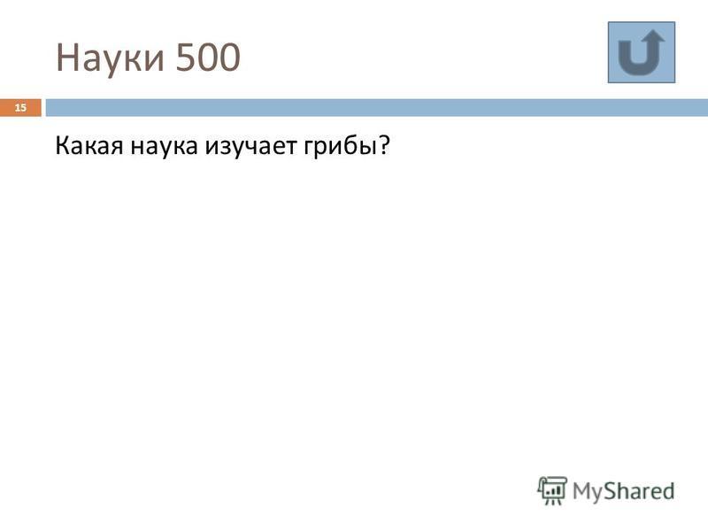 Науки 500 15 Какая наука изучает грибы ?