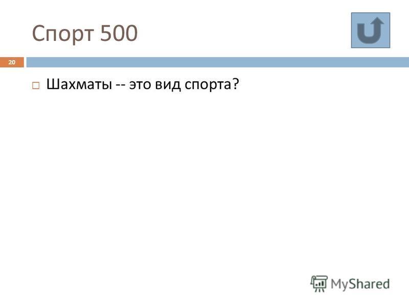 Спорт 500 20 Шахматы -- это вид спорта ?