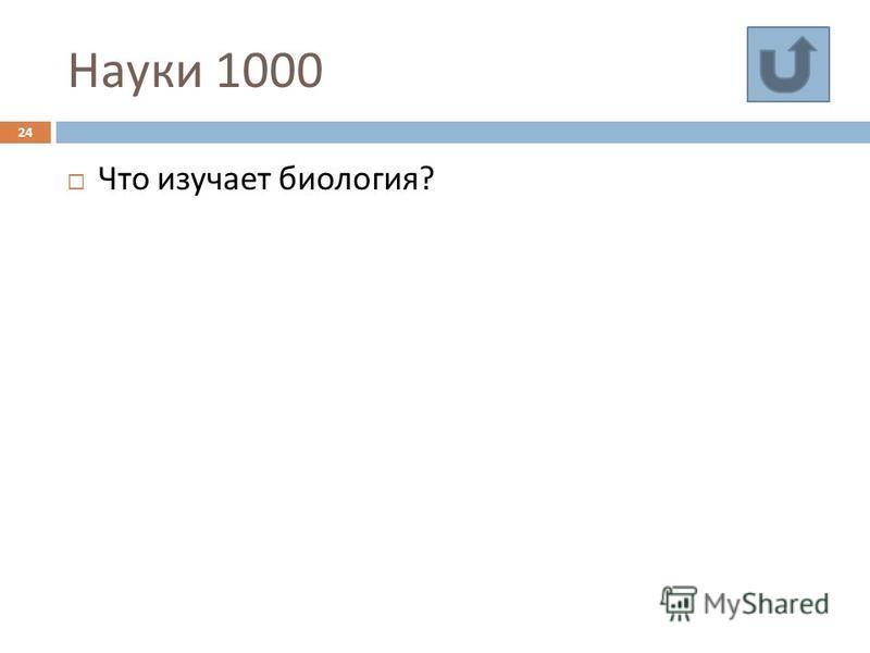 Науки 1000 24 Что изучает биология ?