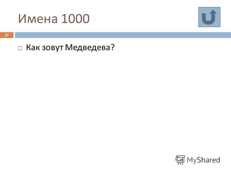 Имена 1000 27 Как зовут Медведева ?