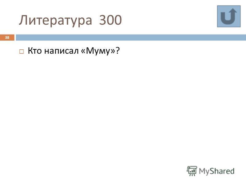 Литература 300 38 Кто написал « Муму »?
