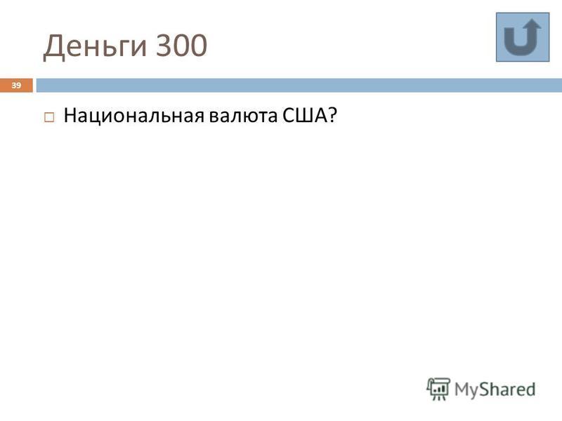 Деньги 300 39 Национальная валюта США ?