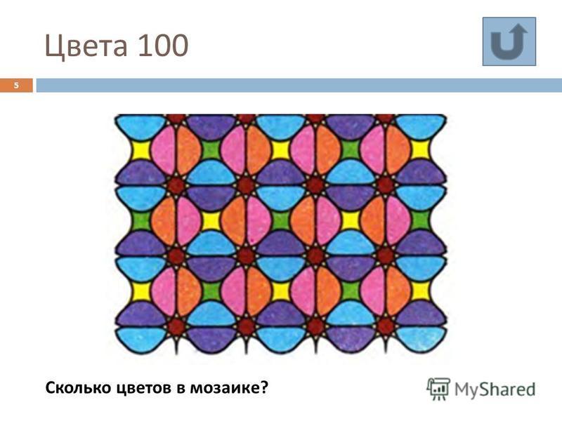 Цвета 100 5 Сколько цветов в мозаике ?