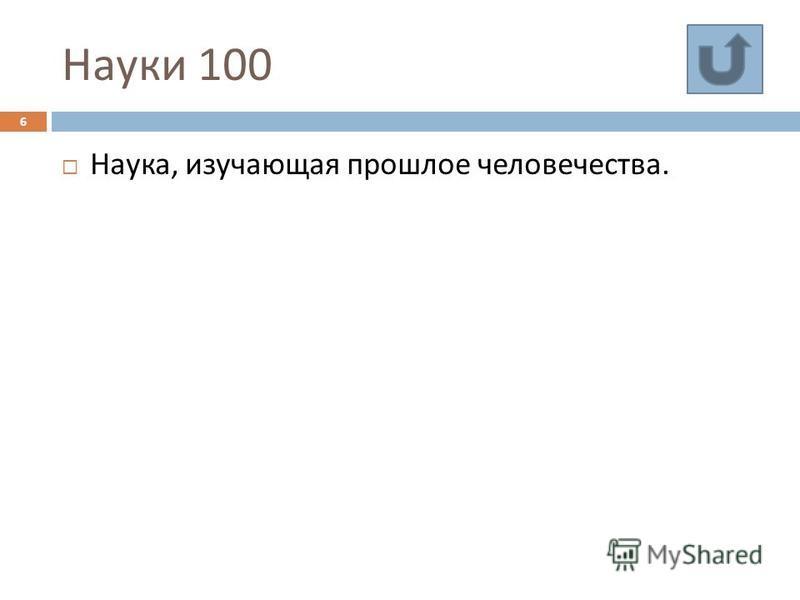 Науки 100 Наука, изучающая прошлое человечества. 6