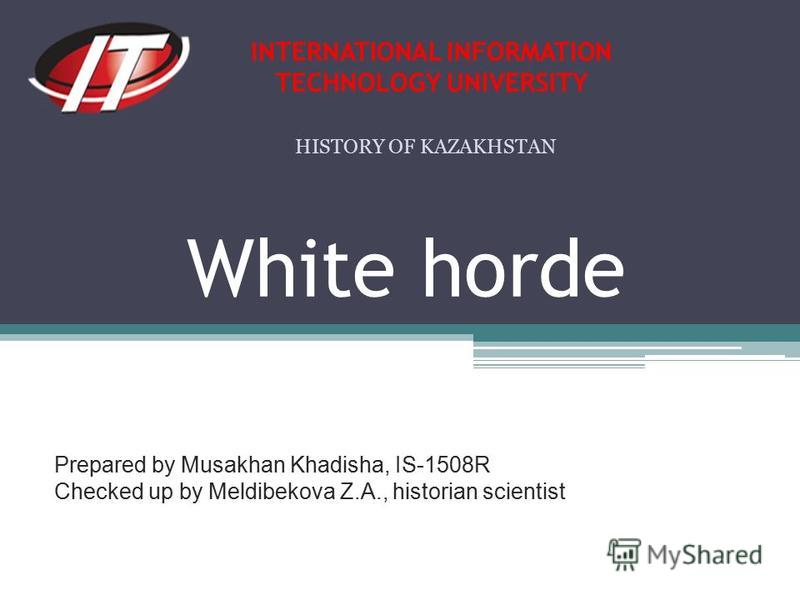 White horde Prepared by Musakhan Khadisha, IS-1508R Checked up by Meldibekova Z.A., historian scientist INTERNATIONAL INFORMATION TECHNOLOGY UNIVERSITY HISTORY OF KAZAKHSTAN