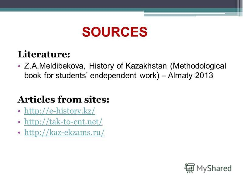 Literature: Z.A.Meldibekova, History of Kazakhstan (Methodological book for students endependent work) – Almaty 2013 Articles from sites: http://e-history.kz/ http://tak-to-ent.net/ http://kaz-ekzams.ru/ SOURCES
