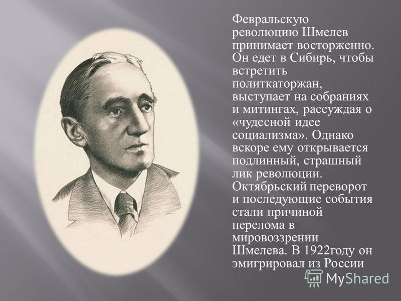 Февральскую революцию Шмелев принимает восторженно. Он едет в Сибирь, чтобы встретить политкаторжан, выступает на собраниях и митингах, рассуждая о « чудесной идее социализма ». Однако вскоре ему открывается подлинный, страшный лик революции. Октябрь