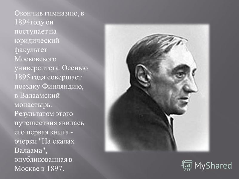 Окончив гимназию, в 1894 году он поступает на юридический факультет Московского университета. Осенью 1895 года совершает поездку Финляндию, в Валаамский монастырь. Результатом этого путешествия явилась его первая книга - очерки