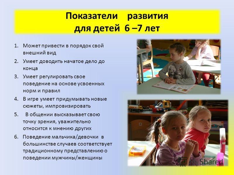 Показатели развития для детей 6 –7 лет 1. Может привести в порядок свой внешний вид 2. Умеет доводить начатое дело до конца 3. Умеет регулировать свое поведение на основе усвоенных норм и правил 4. В игре умеет придумывать новые сюжеты, импровизирова