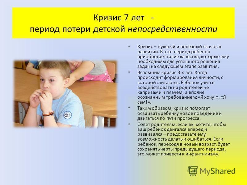 Кризис 7 лет - период потери детской непосредственности Кризис – нужный и полезный скачок в развитии. В этот период ребенок приобретает такие качества, которые ему необходимы для успешного решения задач на следующем этапе развития. Вспомним кризис 3-