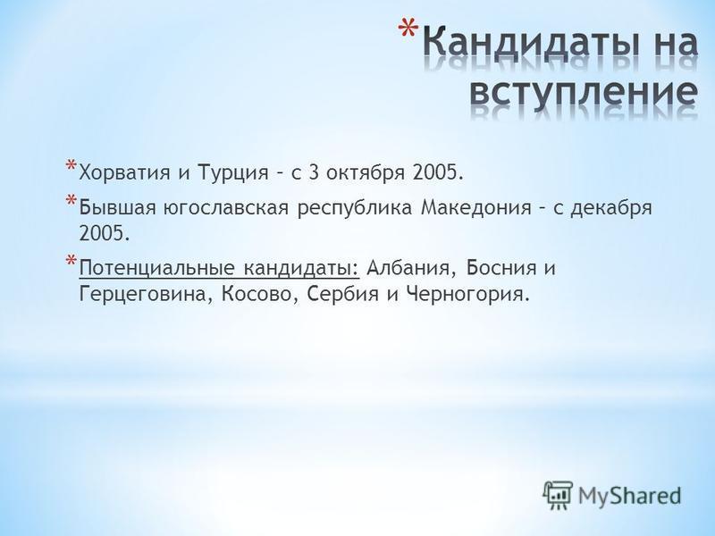 * Хорватия и Турция – с 3 октября 2005. * Бывшая югославская республика Македония – с декабря 2005. * Потенциальные кандидаты: Албания, Босния и Герцеговина, Косово, Сербия и Черногория.