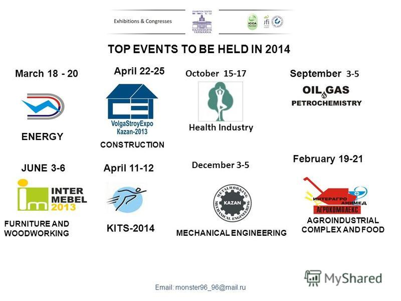 TOP EVENTS TO BE HELD IN 2014 April 22-25 December 3-5 JUNE 3-6 September 3-5 February 19-21 Email: monster96_96@mail.ru CONSTRUCTION MECHANICAL ENGINEERING FURNITURE AND WOODWORKING AGROINDUSTRIAL COMPLEX AND FOOD October 15-17 Health Industry April