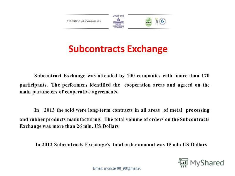 Subcontracts Exchange Subcontract Exchange was attended by 100 companies with more than 170 participants. The performers identified the cooperation areas and agreed on the main parameters of cooperative agreements. In 2013 the sold were long-term con