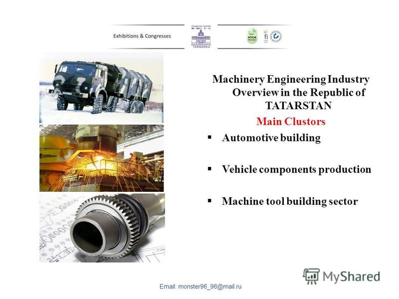 Machinery Engineering Industry Overview in the Republic of TATARSTAN Main Clustors Automotive building Vehicle components production Machine tool building sector Email: monster96_96@mail.ru