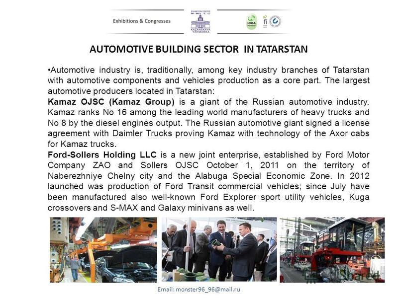 AUTOMOTIVE BUILDING SECTOR IN TATARSTAN Email: monster96_96@mail.ru Automotive industry is, traditionally, among key industry branches of Tatarstan with automotive components and vehicles production as a core part. The largest automotive producers lo