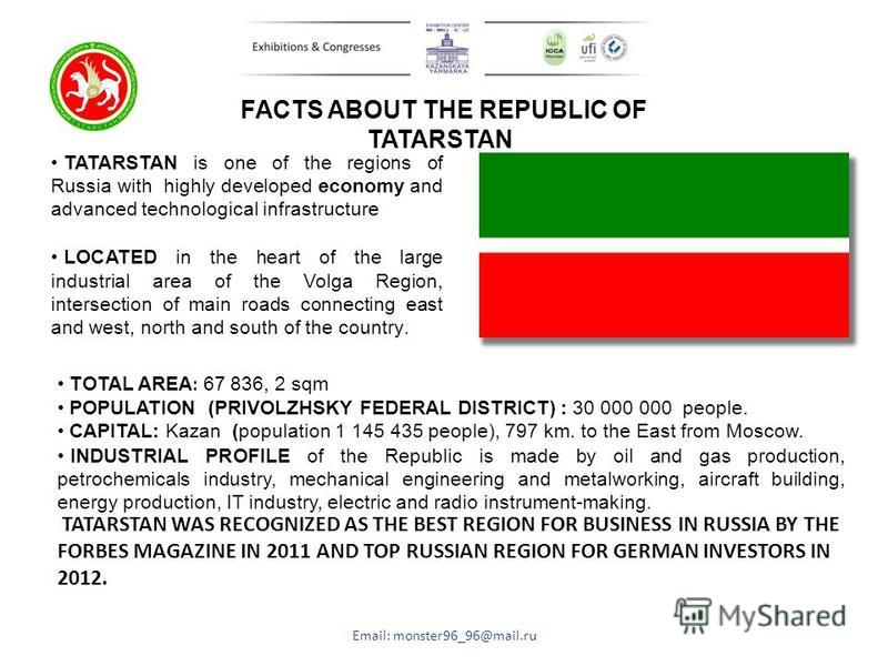 FACTS ABOUT THE REPUBLIC OF TATARSTAN TATARSTAN is one of the regions of Russia with highly developed economy and advanced technological infrastructure LOCATED in the heart of the large industrial area of the Volga Region, intersection of main roads
